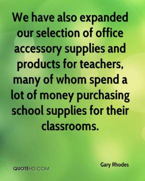Gary Rhodes - We have also expanded our selection of office accessory supplies and products for teachers, many of whom spend a lot of money purchasing school supplies for their classrooms.