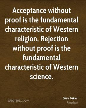 Acceptance without proof is the fundamental characteristic of Western religion, Rejection without proof is the fundamental characteristic of Western science.
