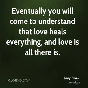 Gary Zukav - Eventually you will come to understand that love heals everything, and love is all there is.