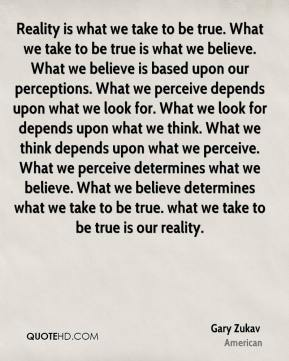 Reality is what we take to be true. What we take to be true is what we believe. What we believe is based upon our perceptions. What we perceive depends upon what we look for. What we look for depends upon what we think. What we think depends upon what we perceive. What we perceive determines what we believe. What we believe determines what we take to be true. what we take to be true is our reality.