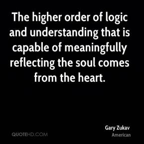 Gary Zukav - The higher order of logic and understanding that is capable of meaningfully reflecting the soul comes from the heart.