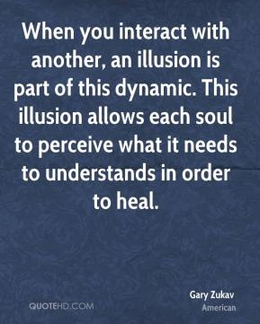 Gary Zukav - When you interact with another, an illusion is part of this dynamic. This illusion allows each soul to perceive what it needs to understands in order to heal.