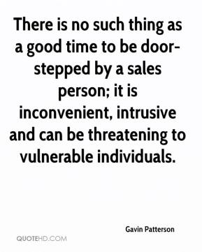 Gavin Patterson - There is no such thing as a good time to be door-stepped by a sales person; it is inconvenient, intrusive and can be threatening to vulnerable individuals.