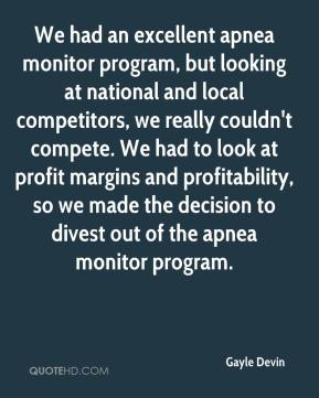 Gayle Devin - We had an excellent apnea monitor program, but looking at national and local competitors, we really couldn't compete. We had to look at profit margins and profitability, so we made the decision to divest out of the apnea monitor program.