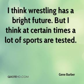 Gene Barber - I think wrestling has a bright future. But I think at certain times a lot of sports are tested.