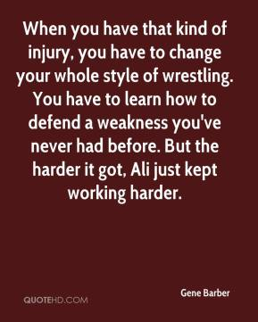 Gene Barber - When you have that kind of injury, you have to change your whole style of wrestling. You have to learn how to defend a weakness you've never had before. But the harder it got, Ali just kept working harder.