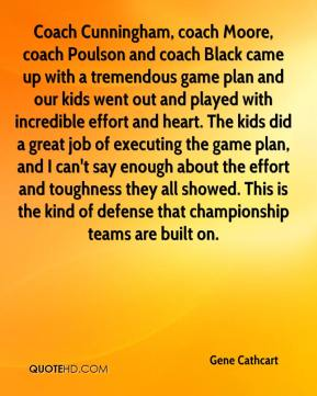 Gene Cathcart - Coach Cunningham, coach Moore, coach Poulson and coach Black came up with a tremendous game plan and our kids went out and played with incredible effort and heart. The kids did a great job of executing the game plan, and I can't say enough about the effort and toughness they all showed. This is the kind of defense that championship teams are built on.