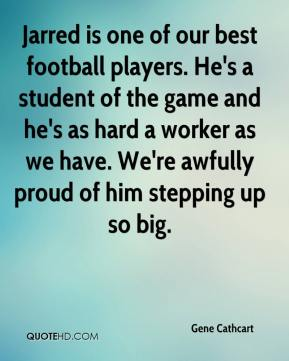 Gene Cathcart - Jarred is one of our best football players. He's a student of the game and he's as hard a worker as we have. We're awfully proud of him stepping up so big.