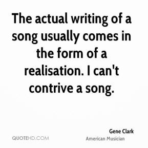 The actual writing of a song usually comes in the form of a realisation. I can't contrive a song.