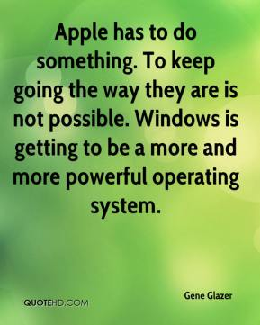 Gene Glazer - Apple has to do something. To keep going the way they are is not possible. Windows is getting to be a more and more powerful operating system.