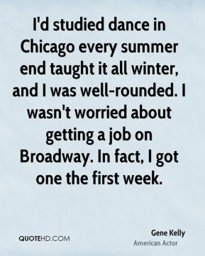 I'd studied dance in Chicago every summer end taught it all winter, and I was well-rounded. I wasn't worried about getting a job on Broadway. In fact, I got one the first week.