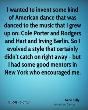 Gene Kelly - I wanted to invent some kind of American dance that was danced to the music that I grew up on: Cole Porter and Rodgers and Hart and Irving Berlin. So I evolved a style that certainly didn't catch on right away - but I had some good mentors in New York who encouraged me.