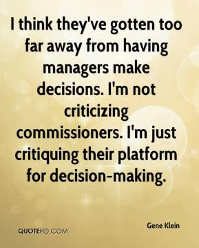 Gene Klein - I think they've gotten too far away from having managers make decisions. I'm not criticizing commissioners. I'm just critiquing their platform for decision-making.