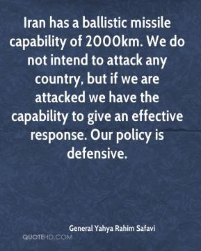 General Yahya Rahim Safavi - Iran has a ballistic missile capability of 2000km. We do not intend to attack any country, but if we are attacked we have the capability to give an effective response. Our policy is defensive.