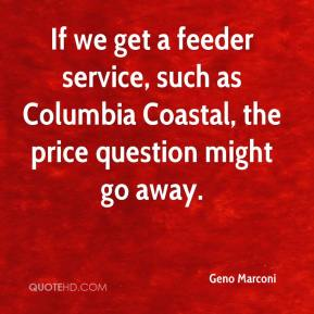 Geno Marconi - If we get a feeder service, such as Columbia Coastal, the price question might go away.