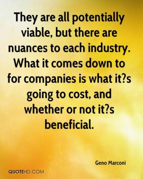 Geno Marconi - They are all potentially viable, but there are nuances to each industry. What it comes down to for companies is what it?s going to cost, and whether or not it?s beneficial.
