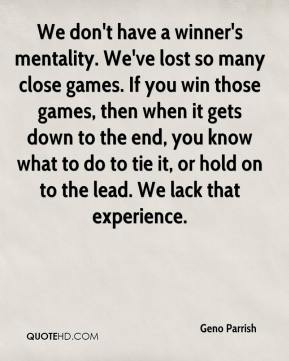Geno Parrish - We don't have a winner's mentality. We've lost so many close games. If you win those games, then when it gets down to the end, you know what to do to tie it, or hold on to the lead. We lack that experience.