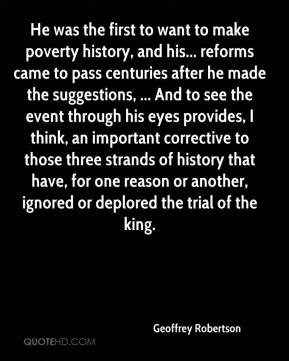 Geoffrey Robertson - He was the first to want to make poverty history, and his... reforms came to pass centuries after he made the suggestions, ... And to see the event through his eyes provides, I think, an important corrective to those three strands of history that have, for one reason or another, ignored or deplored the trial of the king.