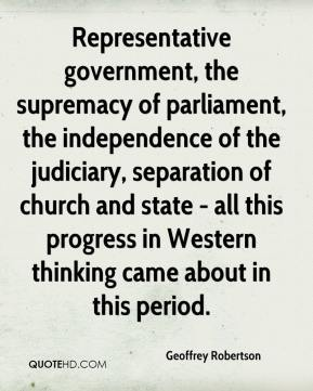 Geoffrey Robertson - Representative government, the supremacy of parliament, the independence of the judiciary, separation of church and state - all this progress in Western thinking came about in this period.