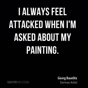 Georg Baselitz - I always feel attacked when I'm asked about my painting.