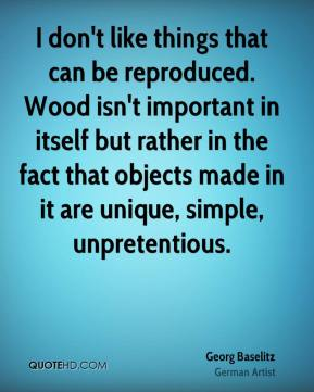 Georg Baselitz - I don't like things that can be reproduced. Wood isn't important in itself but rather in the fact that objects made in it are unique, simple, unpretentious.
