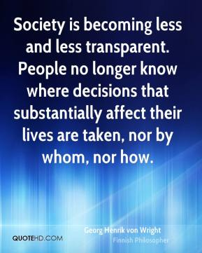 Georg Henrik von Wright - Society is becoming less and less transparent. People no longer know where decisions that substantially affect their lives are taken, nor by whom, nor how.