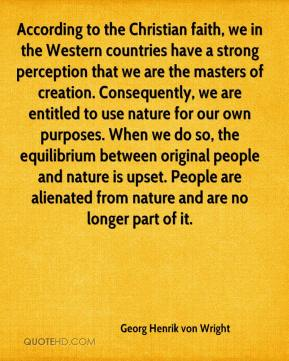 Georg Henrik von Wright - According to the Christian faith, we in the Western countries have a strong perception that we are the masters of creation. Consequently, we are entitled to use nature for our own purposes. When we do so, the equilibrium between original people and nature is upset. People are alienated from nature and are no longer part of it.