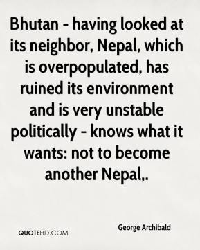 George Archibald - Bhutan - having looked at its neighbor, Nepal, which is overpopulated, has ruined its environment and is very unstable politically - knows what it wants: not to become another Nepal.