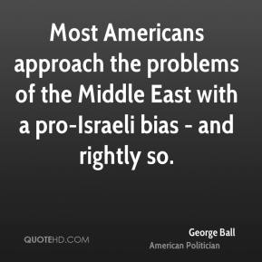 George Ball - Most Americans approach the problems of the Middle East with a pro-Israeli bias - and rightly so.