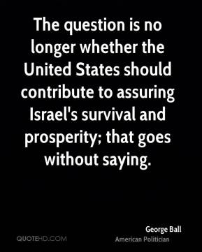 George Ball - The question is no longer whether the United States should contribute to assuring Israel's survival and prosperity; that goes without saying.