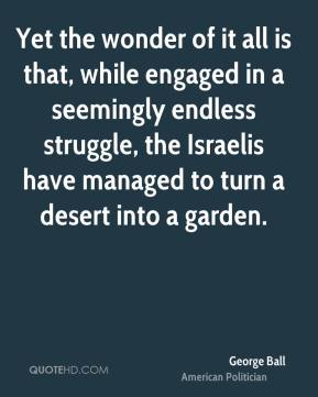 George Ball - Yet the wonder of it all is that, while engaged in a seemingly endless struggle, the Israelis have managed to turn a desert into a garden.
