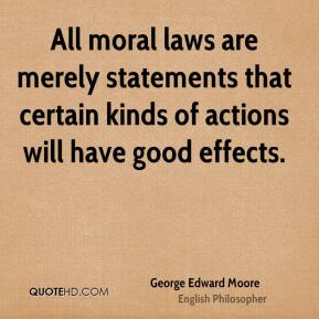George Edward Moore - All moral laws are merely statements that certain kinds of actions will have good effects.