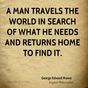 George Edward Moore - A man travels the world in search of what he needs and returns home to find it.