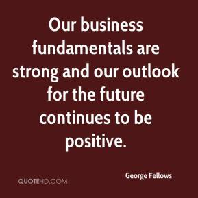 George Fellows - Our business fundamentals are strong and our outlook for the future continues to be positive.