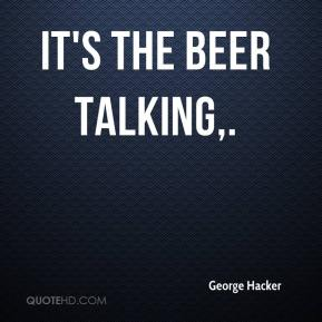 George Hacker - It's the beer talking.