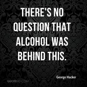 George Hacker - There's no question that alcohol was behind this.