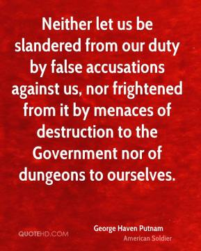 George Haven Putnam - Neither let us be slandered from our duty by false accusations against us, nor frightened from it by menaces of destruction to the Government nor of dungeons to ourselves.