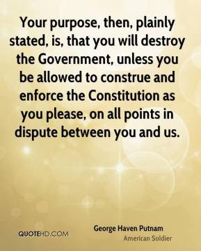 George Haven Putnam - Your purpose, then, plainly stated, is, that you will destroy the Government, unless you be allowed to construe and enforce the Constitution as you please, on all points in dispute between you and us.