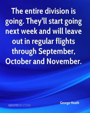 George Heath - The entire division is going. They'll start going next week and will leave out in regular flights through September, October and November.