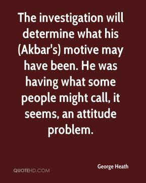 George Heath - The investigation will determine what his (Akbar's) motive may have been. He was having what some people might call, it seems, an attitude problem.