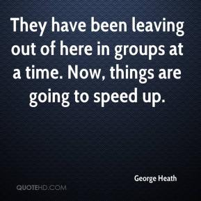 George Heath - They have been leaving out of here in groups at a time. Now, things are going to speed up.