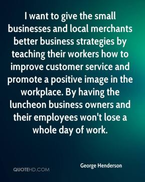 George Henderson - I want to give the small businesses and local merchants better business strategies by teaching their workers how to improve customer service and promote a positive image in the workplace. By having the luncheon business owners and their employees won't lose a whole day of work.