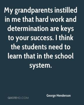 My grandparents instilled in me that hard work and determination are keys to your success. I think the students need to learn that in the school system.