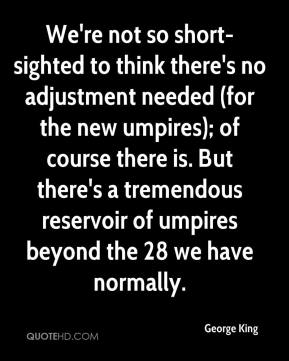 George King - We're not so short-sighted to think there's no adjustment needed (for the new umpires); of course there is. But there's a tremendous reservoir of umpires beyond the 28 we have normally.