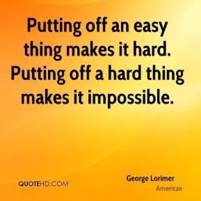 Putting off an easy thing makes it hard. Putting off a hard thing makes it impossible.