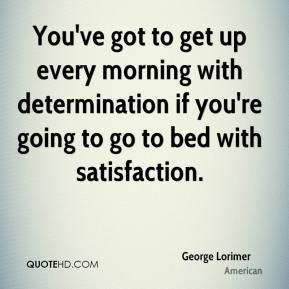 George Lorimer - You've got to get up every morning with determination if you're going to go to bed with satisfaction.