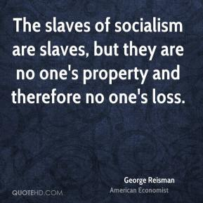 George Reisman - The slaves of socialism are slaves, but they are no one's property and therefore no one's loss.