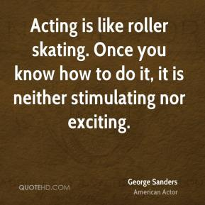 George Sanders - Acting is like roller skating. Once you know how to do it, it is neither stimulating nor exciting.