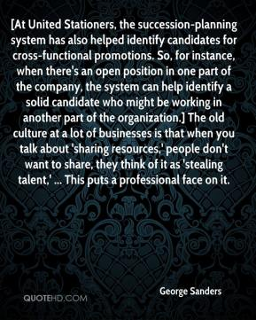 George Sanders - [At United Stationers, the succession-planning system has also helped identify candidates for cross-functional promotions. So, for instance, when there's an open position in one part of the company, the system can help identify a solid candidate who might be working in another part of the organization.] The old culture at a lot of businesses is that when you talk about 'sharing resources,' people don't want to share, they think of it as 'stealing talent,' ... This puts a professional face on it.