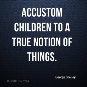 George Shelley - Accustom children to a true notion of things.